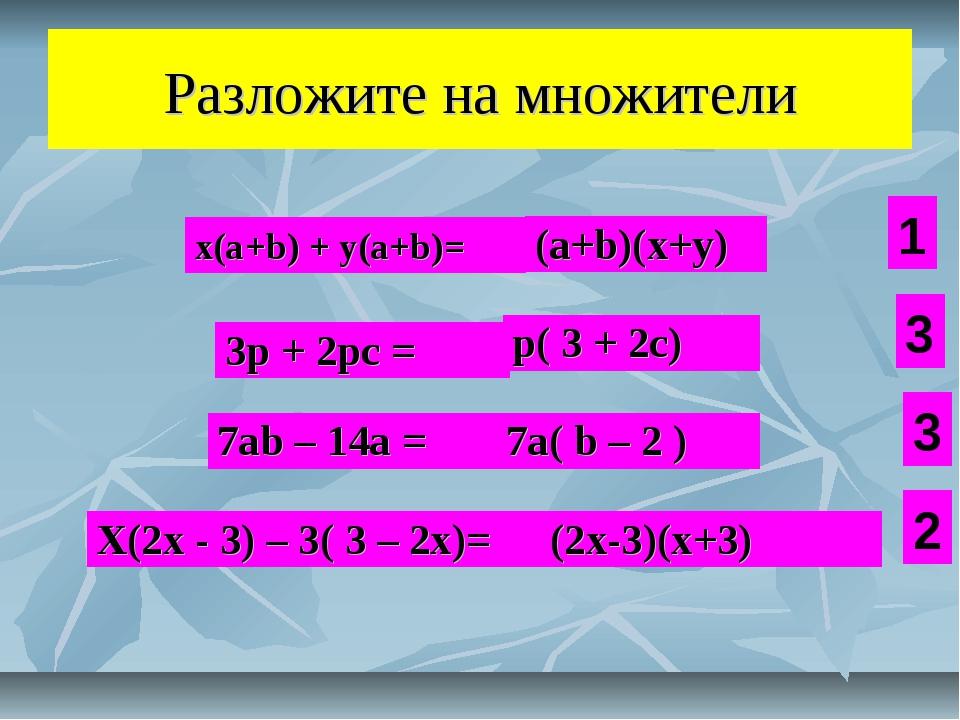 Разложите на множители x(а+b) + y(a+b)= (а+b)(x+y) 3p + 2pc = p( 3 + 2c) 7ab...