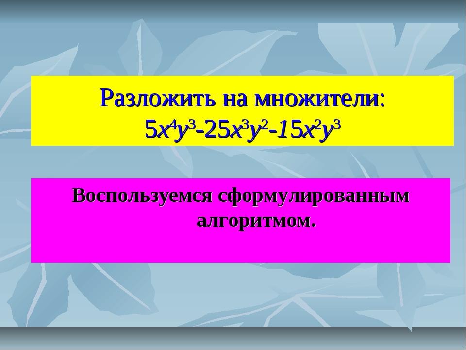 Разложить на множители: 5x4y3-25x3y2-15x2y3 Воспользуемся сформулированным ал...