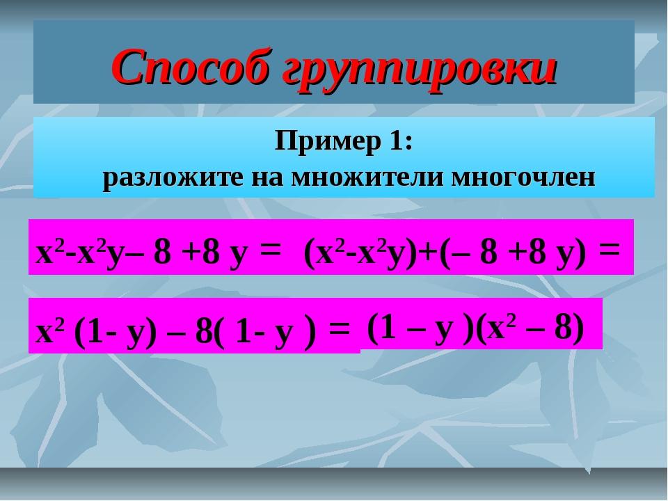 Способ группировки Пример 1: разложите на множители многочлен х2-х2у– 8 +8 у...