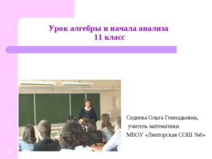 * Урок алгебры и начала анализа 11 класс Седнева Ольга Геннадьевна, учитель м