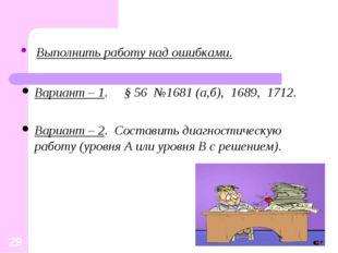 Выполнить работу над ошибками. Вариант – 1. § 56 №1681 (а,б), 1689, 1712. Ва
