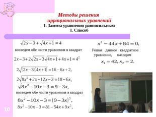 Методы решения иррациональных уравнений 1. Замена уравнения равносильным I. С