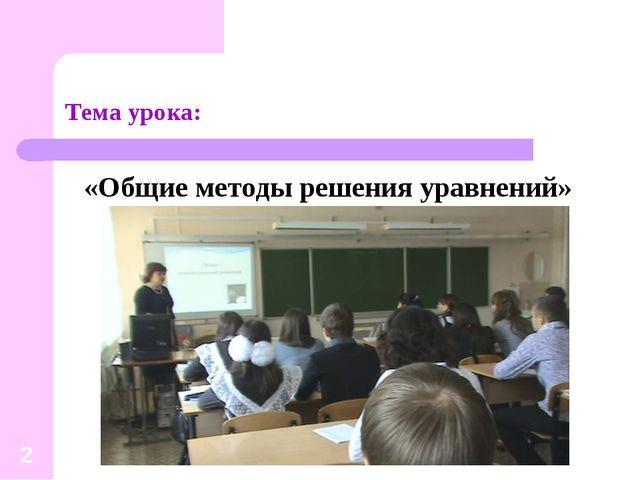 Тема урока: «Общие методы решения уравнений» *