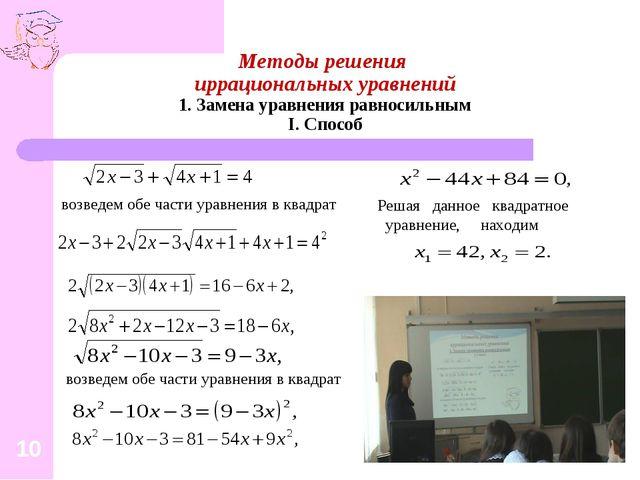 Методы решения иррациональных уравнений 1. Замена уравнения равносильным I. С...