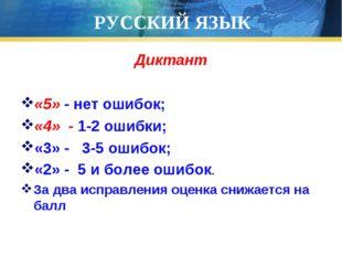 РУССКИЙ ЯЗЫК Диктант «5» - нет ошибок; «4» - 1-2 ошибки; «3» - 3-5 ошибок; «2