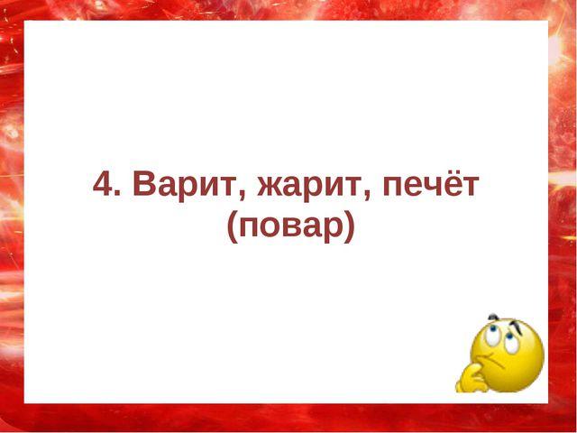 4. Варит, жарит, печёт (повар)