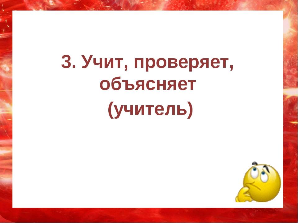3. Учит, проверяет, объясняет (учитель)