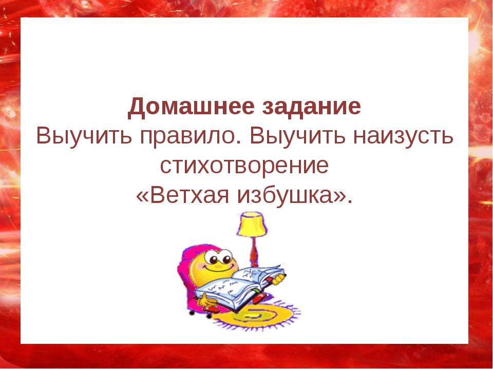 Домашнее задание Выучить правило. Выучить наизусть стихотворение «Ветхая изб...
