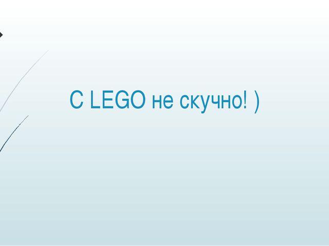 С LEGO не скучно! )