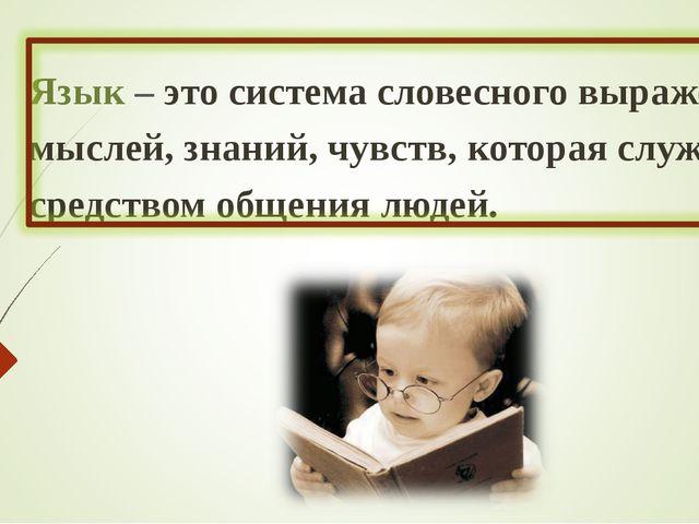 Язык – это система словесного выражения мыслей, знаний, чувств, которая служ...
