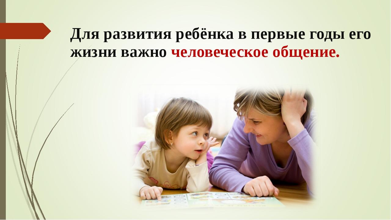 Для развития ребёнка в первые годы его жизни важно человеческое общение.