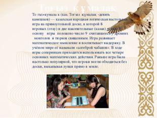 Тоғыз құмалақ То́гыз-кумала́к (каз. Тоғыз құмалақ -девять камешков) — казахск