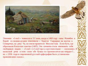 Этноним «қазақ» появился в XV веке, когда в 1460 году ханы Жанибек и Керей со