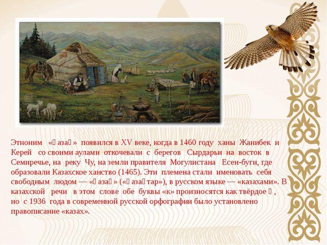 Этноним «қазақ» появился в XV веке, когда в 1460 году ханы Жанибек и Керей со...