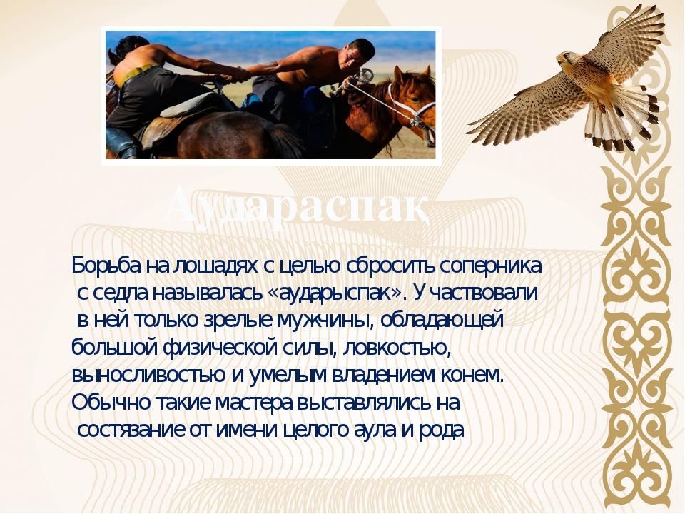 Борьба на лошадях с целью сбросить соперника с седла называлась «аударыспак»....