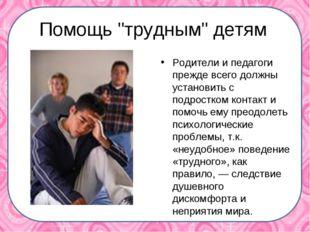 """Помощь """"трудным"""" детям Родители и педагоги прежде всего должны установить с"""