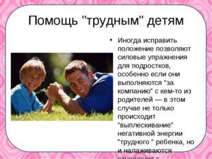 """Помощь """"трудным"""" детям Иногда исправить положение позволяют силовые упражнен"""