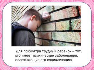Для психиатра трудный ребенок – тот, кто имеет психические заболевания, осло