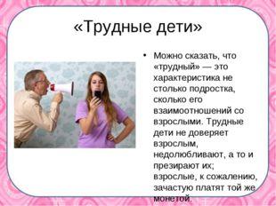 «Трудные дети» Можно сказать, что «трудный» — это характеристика не столько п