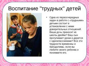 """Воспитание """"трудных"""" детей Одна из первоочередных задач в работе с «трудными"""