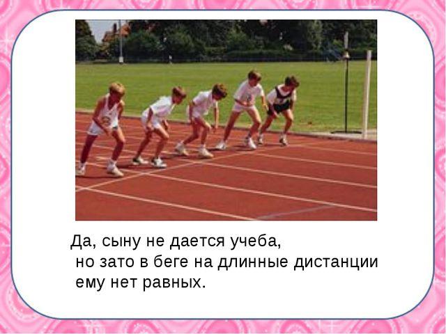 Да, сыну не дается учеба, но зато в беге на длинные дистанции ему нет равных.