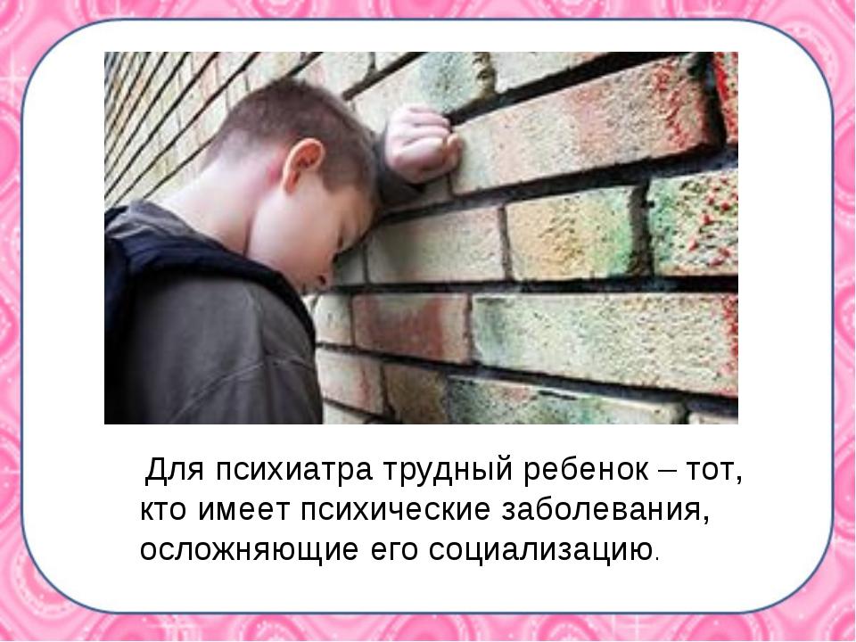 Для психиатра трудный ребенок – тот, кто имеет психические заболевания, осло...