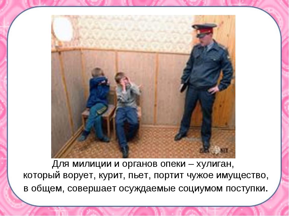 Для милиции и органов опеки – хулиган, который ворует, курит, пьет, портит чу...