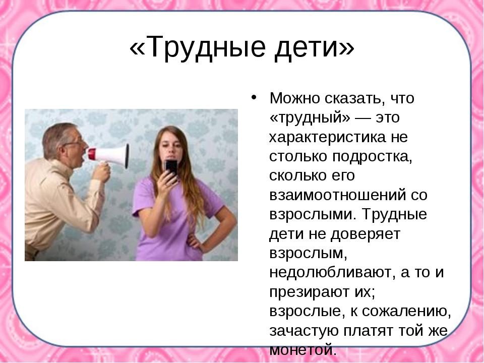 «Трудные дети» Можно сказать, что «трудный» — это характеристика не столько п...