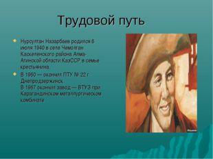 Трудовой путь Нурсултан Назарбаев родился 6 июля 1940 в селе Чемолган Каскеле