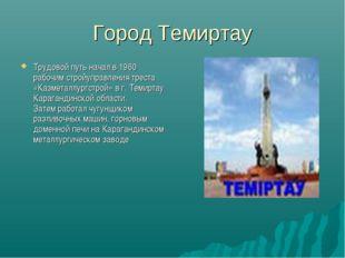 Город Темиртау Трудовой путь начал в 1960 рабочим стройуправления треста «Каз
