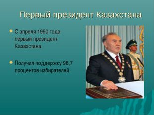 Первый президент Казахстана С апреля 1990 года первый президент Казахстана П
