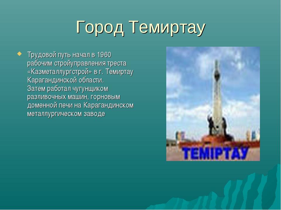 Город Темиртау Трудовой путь начал в 1960 рабочим стройуправления треста «Каз...