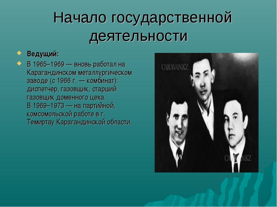 Начало государственной деятельности Ведущий: В 1965–1969 — вновь работал на...
