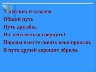 У русских и казахов Общий путь Путь дружбы, И с него нельзя свернуть! Народы