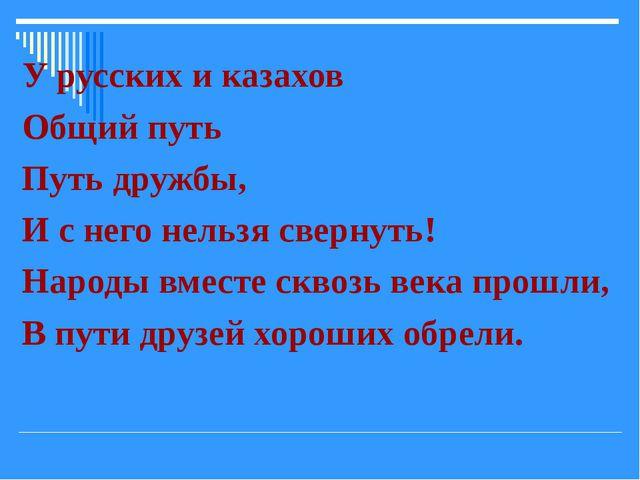 У русских и казахов Общий путь Путь дружбы, И с него нельзя свернуть! Народы...