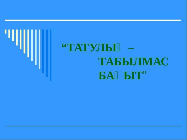 """""""ТАТУЛЫҚ – ТАБЫЛМАС БАҚЫТ"""""""