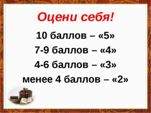 Оцени себя! 10 баллов – «5» 7-9 баллов – «4» 4-6 баллов – «3» менее 4 баллов
