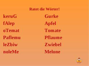 Ratet die Wörter! keruG fAlep oTemat Paflemu leZbiw noleMe Gurke Apfel Tomate