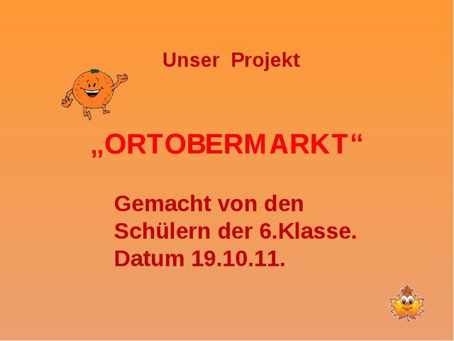 """""""ORTOBERMARKT"""" Unser Projekt Gemacht von den Schülern der 6.Klasse. Datum 19...."""