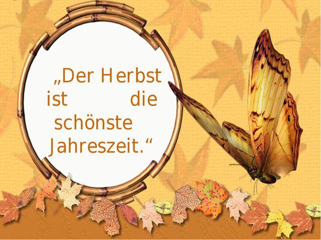 """""""Der Herbst ist die schönste Jahreszeit."""""""