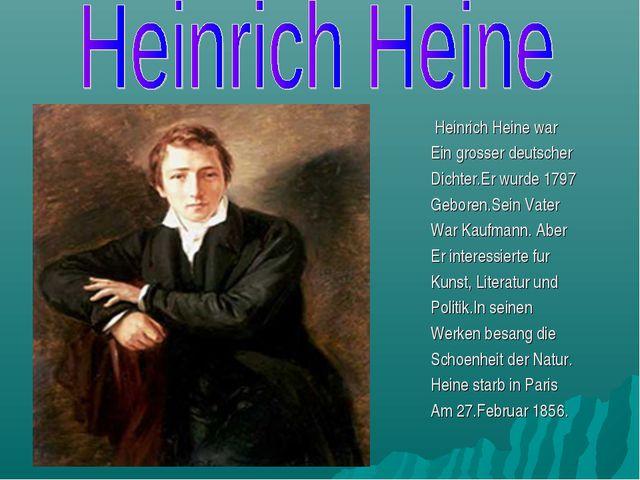 Heinrich Heine war Ein grosser deutscher Dichter.Er wurde 1797 Geboren.Sein...
