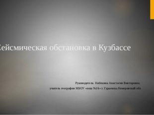 Сейсмическая обстановка в Кузбассе Руководитель: Кибекина Анастасия Викторовн