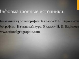 Информационные источники: 1. «Начальный курс географии. 6 класс» Т. П. Гераси