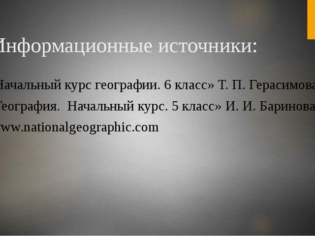 Информационные источники: 1. «Начальный курс географии. 6 класс» Т. П. Гераси...