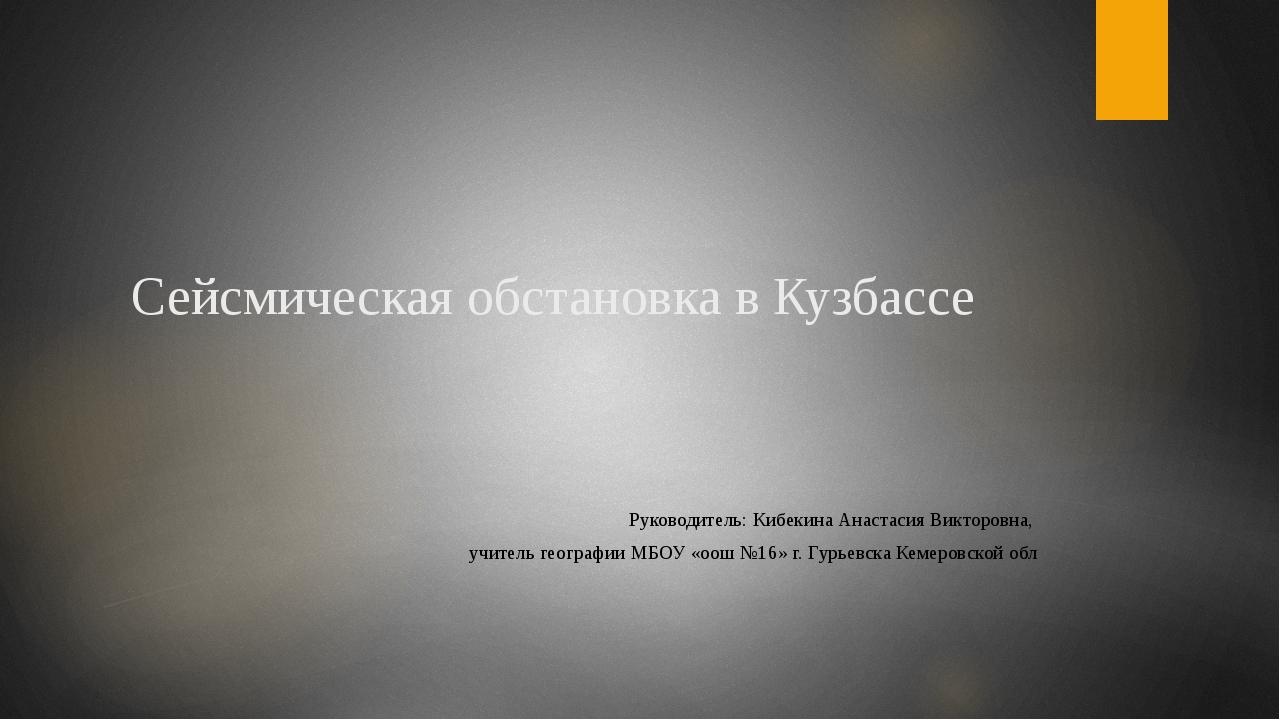 Сейсмическая обстановка в Кузбассе Руководитель: Кибекина Анастасия Викторовн...