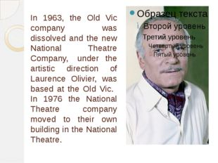 In 1963, the Old Vic company was dissolved and the new National Theatre Compa
