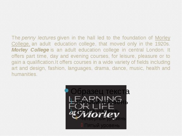 Thepenny lecturesgiven in the hall led to the foundation of Morley College...