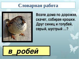 в_робей Возле дома по дорожке, скачет, собирая крошки. Друг синиц и голубей,