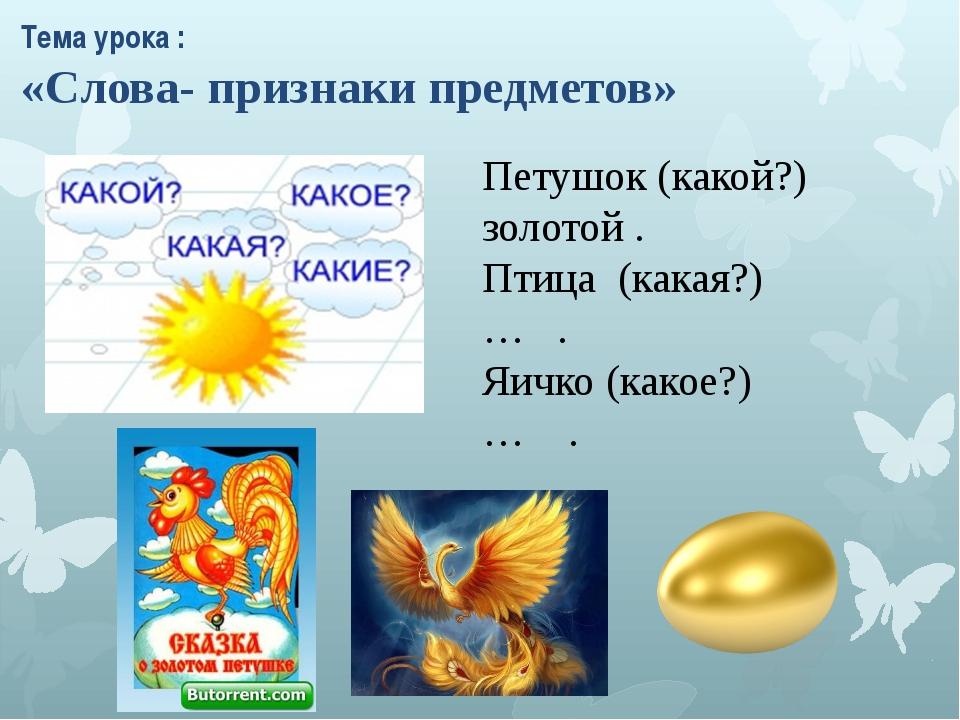 Петушок (какой?) золотой . Птица (какая?) … . Яичко (какое?) … . Тема урока :...