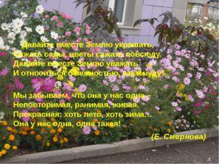 Давайте вместе Землю украшать, Сажать сады, цветы сажать повсюду. Давайте вм
